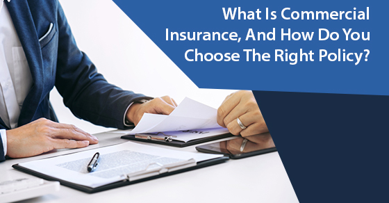 What Is Commercial Insurance, And How Do You Choose The Right Policy?